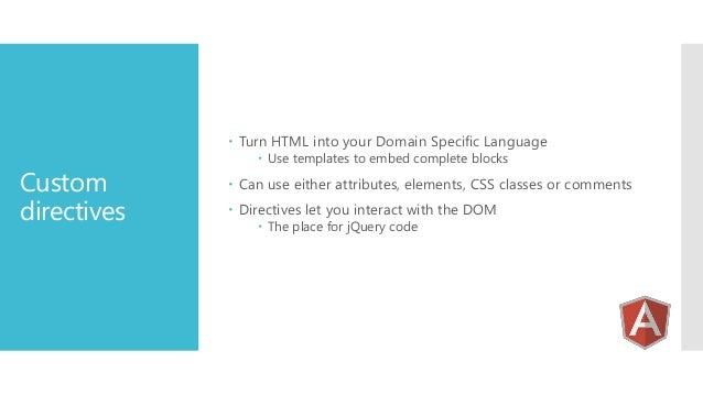 Turn HTML into your Domain Specific Language  Custom directives   Use templates to embed complete blocks   Can use eit...