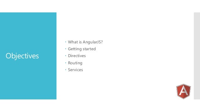  What is AngularJS?  Objectives   Getting started  Directives  Routing  Services
