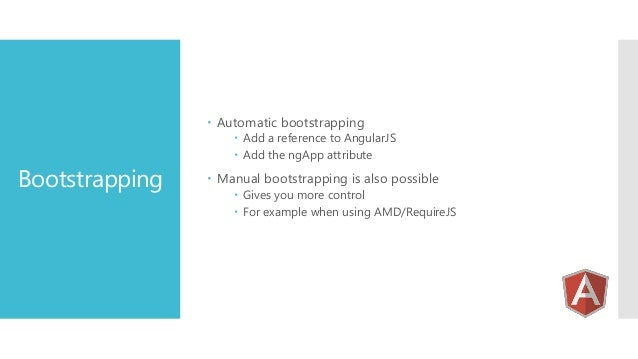 Automatic bootstrapping  Bootstrapping   Add a reference to AngularJS  Add the ngApp attribute   Manual bootstrapping...