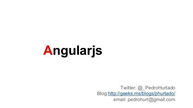 Angularjs Twitter: @_PedroHurtado Blog:http://geeks.ms/blogs/phurtado/ email: pedrohurt@gmail.com