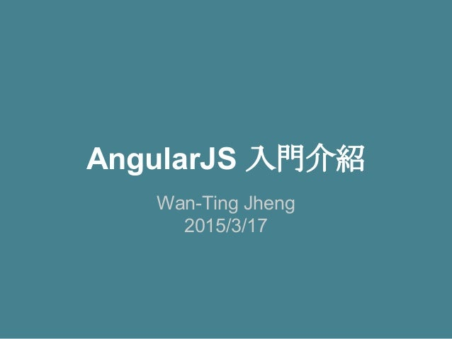 AngularJS 入門介紹 Wan-Ting Jheng 2015/3/17