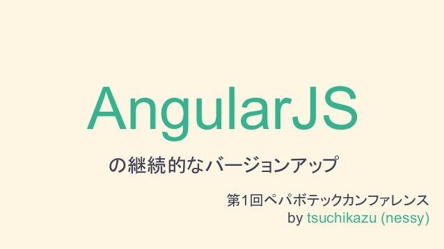 AngularJS の継続的なバージョンアップ 第1回ペパボテックカンファレンス by tsuchikazu (nessy)