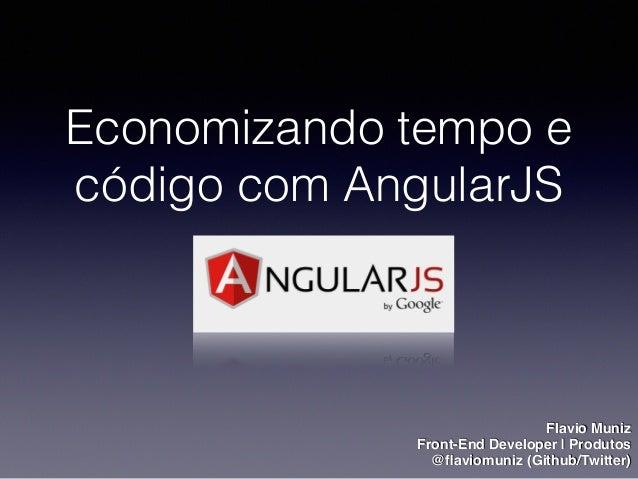 Economizando tempo e código com AngularJS Flavio Muniz Front-End Developer | Produtos @flaviomuniz (Github/Twitter)