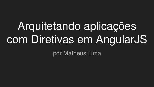 Arquitetando aplicações com Diretivas em AngularJS por Matheus Lima