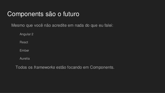 Components são o futuro Mesmo que você não acredite em nada do que eu falei: Angular 2 React Ember Aurelia Todos os framew...