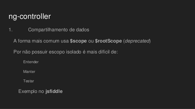 ng-controller 1. Compartilhamento de dados A forma mais comum usa $scope ou $rootScope (deprecated) Por não possuir escopo...