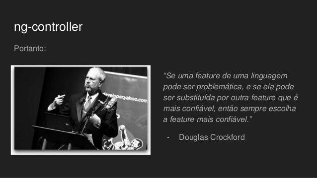 """ng-controller Portanto: """"Se uma feature de uma linguagem pode ser problemática, e se ela pode ser substituída por outra fe..."""