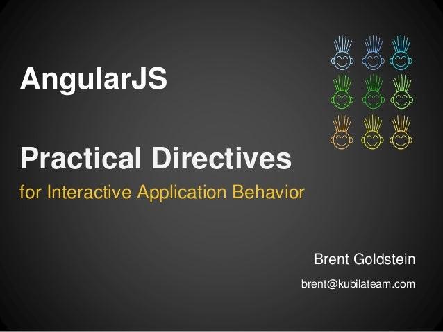 AngularJS  for Interactive Application Behavior  Brent Goldstein  brent@kubilateam.com  Practical Directives
