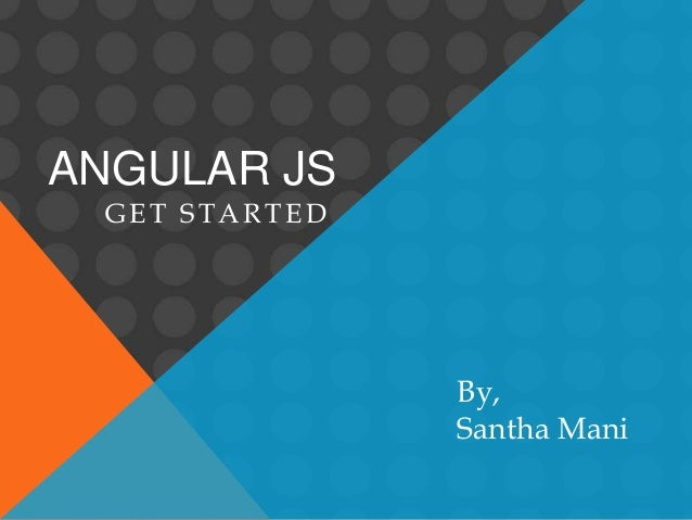 ANGULAR JS GET STARTED By, Santha Mani