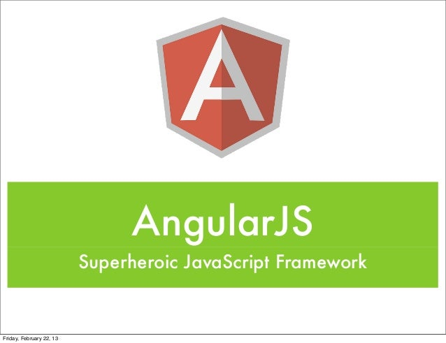 AngularJS                          Superheroic JavaScript FrameworkFriday, February 22, 13