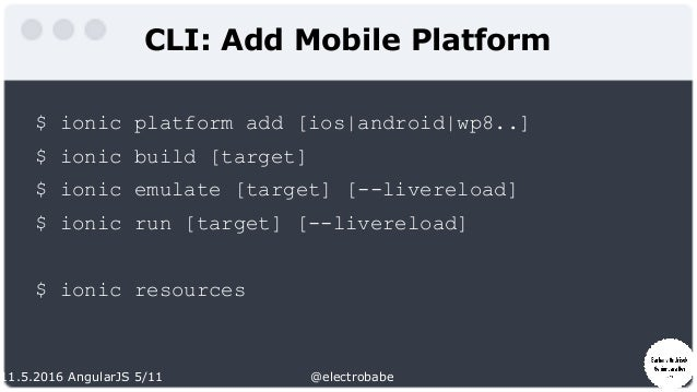 11.5.2016 AngularJS 5/11 @electrobabe CLI: Add Mobile Platform $ ionic platform add [ios android wp8..] $ ionic build [tar...