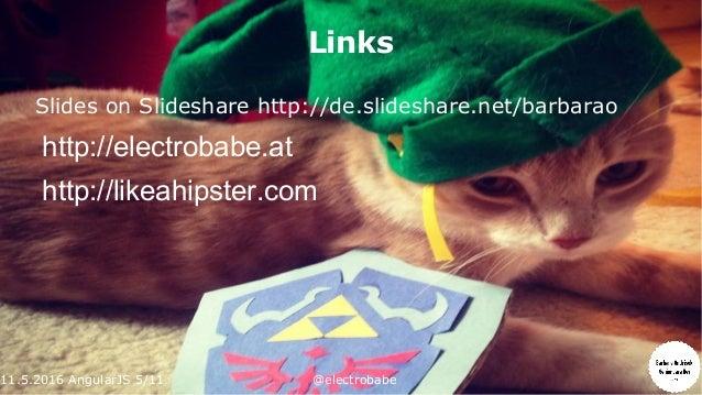 11.5.2016 AngularJS 5/11 @electrobabe Links Slides on Slideshare http://de.slideshare.net/barbarao http://electrobabe.at h...