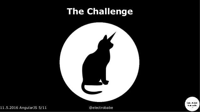 11.5.2016 AngularJS 5/11 @electrobabe The Challenge