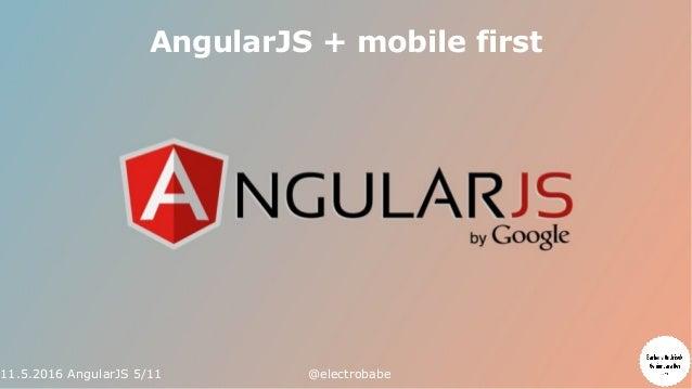 11.5.2016 AngularJS 5/11 @electrobabe AngularJS + mobile first