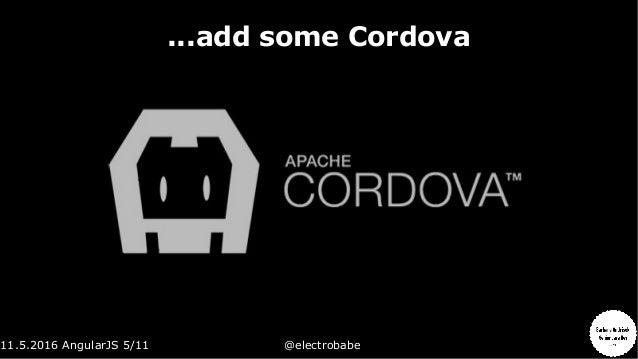 11.5.2016 AngularJS 5/11 @electrobabe ...add some Cordova