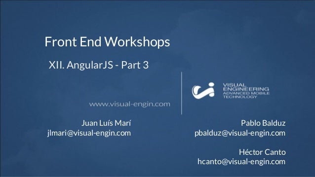 Front End Workshops XII. AngularJS - Part 3 Juan Luís Marí jlmari@visual-engin.com Pablo Balduz pbalduz@visual-engin.com H...