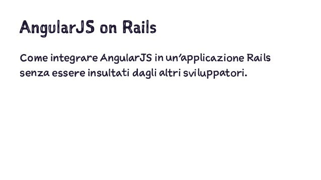 AngularJS on Rails Come integrare AngularJS in un'applicazione Rails senza essere insultati dagli altri sviluppatori.
