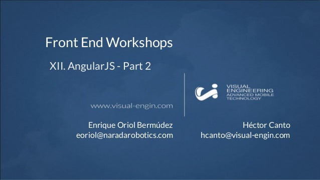 Front End Workshops XII. AngularJS - Part 2 Enrique Oriol Bermúdez eoriol@naradarobotics.com Héctor Canto hcanto@visual-en...