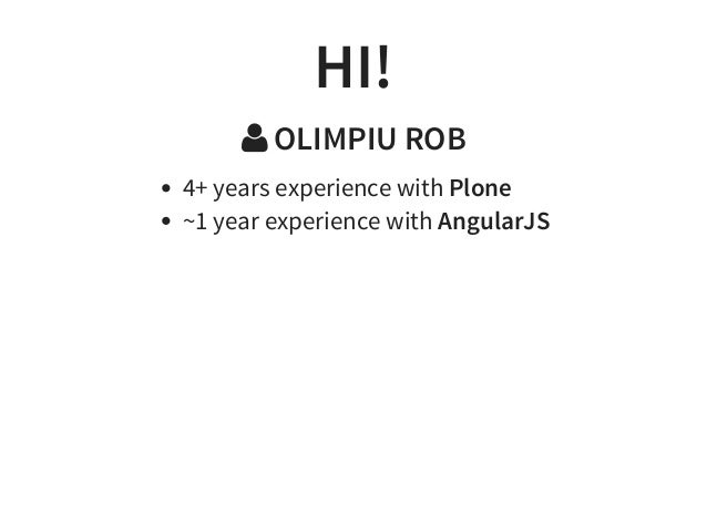 HI!  OLIMPIU ROB 4+ years experience with Plone ~1 year experience with AngularJS