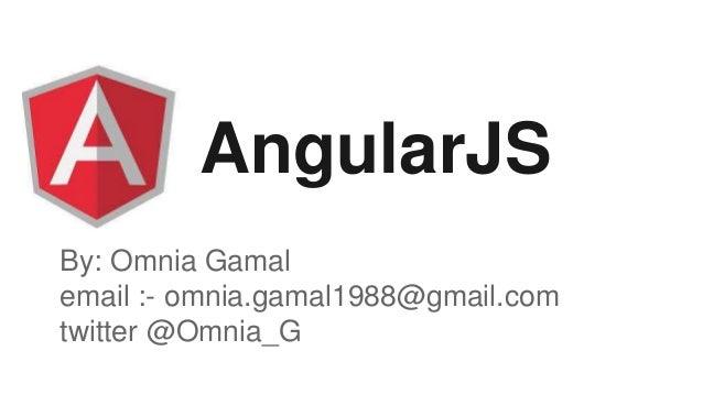 AngularJS By: Omnia Gamal email :- omnia.gamal1988@gmail.com twitter @Omnia_G