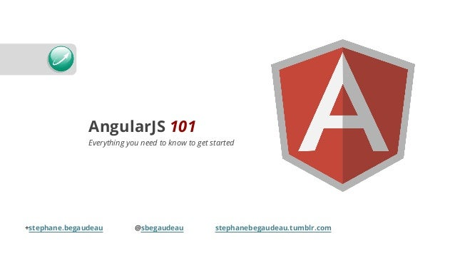 AngularJS 101 Everything you need to know to get started +stephane.begaudeau @sbegaudeau stephanebegaudeau.tumblr.com