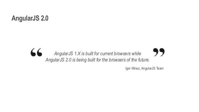 AngularJS 2.0 AngularJS 1.X is built for current browsers while AngularJS 2.0 is being built for the browsers of the futur...
