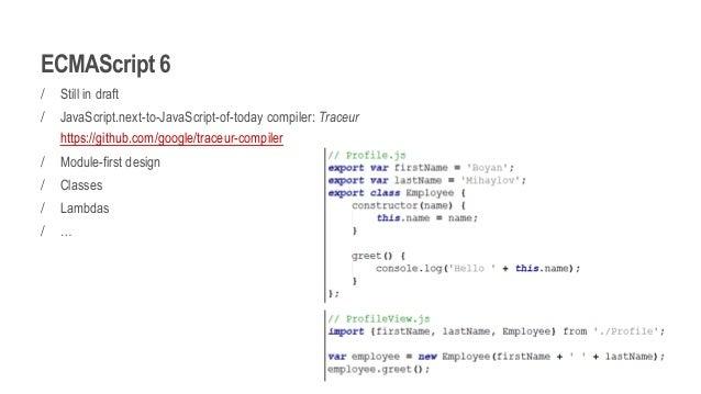ECMAScript 6 / Still in draft / JavaScript.next-to-JavaScript-of-today compiler: Traceur https://github.com/google/traceur...