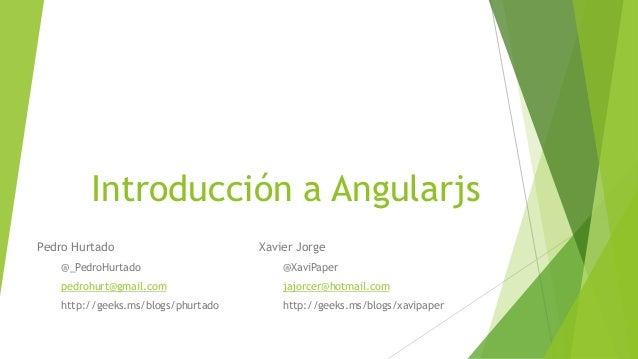 Introducción a Angularjs Pedro Hurtado @_PedroHurtado pedrohurt@gmail.com http://geeks.ms/blogs/phurtado Xavier Jorge @Xav...