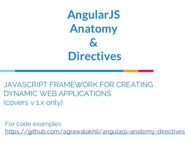 JAVASCRIPT FRAMEWORK FOR CREATING DYNAMIC WEB APPLICATIONS (covers v 1.x only) AngularJS Anatomy & Directives For code exa...