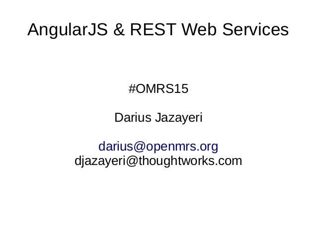 AngularJS & REST Web Services #OMRS15 Darius Jazayeri darius@openmrs.org djazayeri@thoughtworks.com