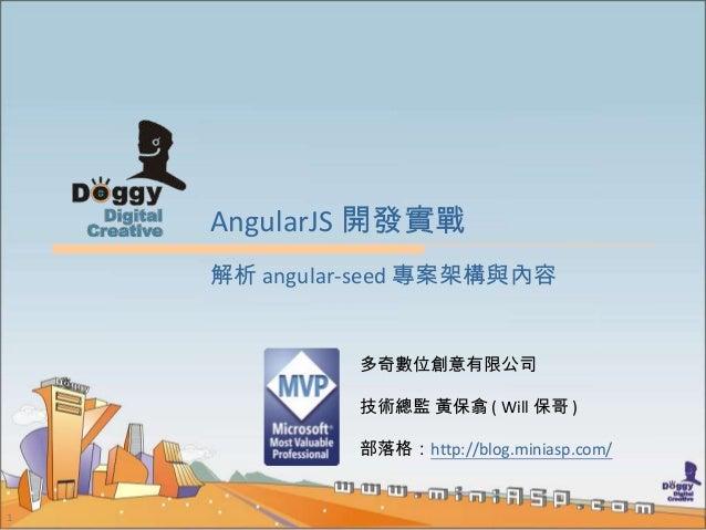 1 AngularJS 開發實戰 多奇數位創意有限公司 技術總監 黃保翕 ( Will 保哥 ) 部落格:http://blog.miniasp.com/ 解析 angular-seed 專案架構與內容
