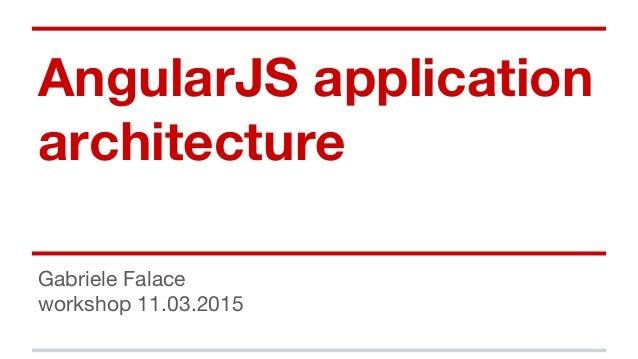 AngularJS application architecture Gabriele Falace workshop 11.03.2015