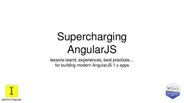 Supercharging AngularJS lessons learnt, experiences, best practices… for building modern AngularJS 1.x apps @IMPACTdigital...