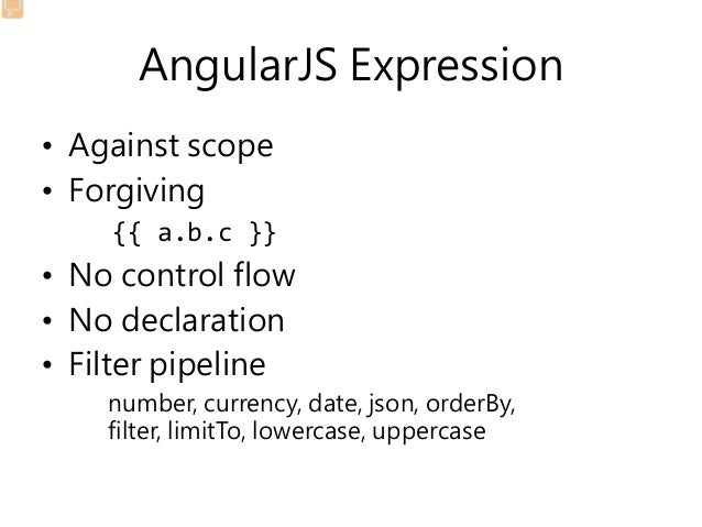 AngularJS Expression • Against scope • Forgiving {{ a.b.c }} • No control flow • No declaration • Filter pipeline number, ...