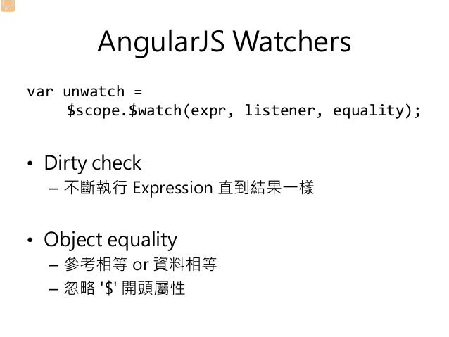 AngularJS Watchers var unwatch = $scope.$watch(expr, listener, equality); • Dirty check – 不斷執行 Expression 直到結果一樣 • Object ...