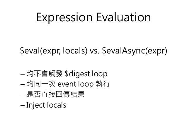 Expression Evaluation $eval(expr, locals) vs. $evalAsync(expr) – 均不會觸發 $digest loop – 均同一次 event loop 執行 – 是否直接回傳結果 – Inje...