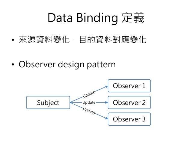 Data Binding 定義 • 來源資料變化,目的資料對應變化 • Observer design pattern Subject Observer 1 Update Observer 2 Observer 3