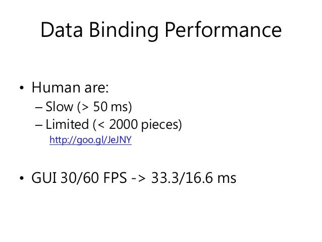 Data Binding Performance • Human are: – Slow (> 50 ms) – Limited (< 2000 pieces) http://goo.gl/JeJNY • GUI 30/60 FPS -> 33...