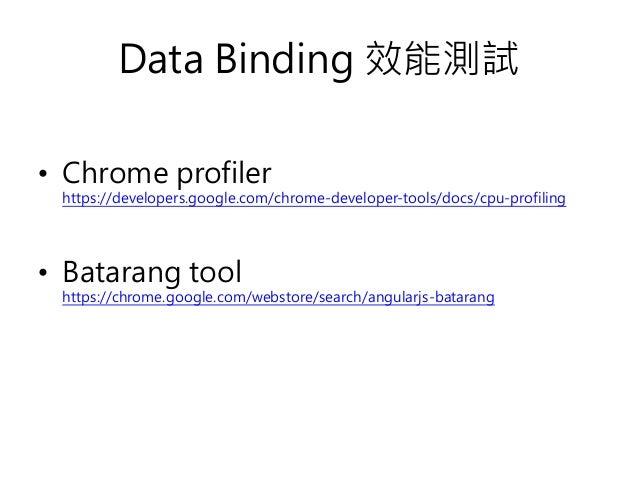 Data Binding 效能測試 • Chrome profiler https://developers.google.com/chrome-developer-tools/docs/cpu-profiling • Batarang too...