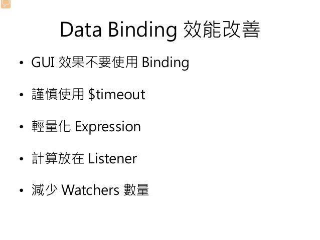 Data Binding 效能改善 • GUI 效果不要使用 Binding • 謹慎使用 $timeout • 輕量化 Expression • 計算放在 Listener • 減少 Watchers 數量
