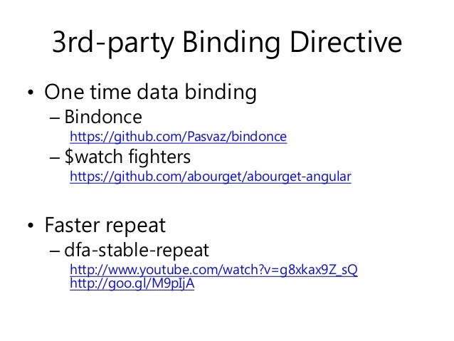 3rd-party Binding Directive • One time data binding – Bindonce https://github.com/Pasvaz/bindonce – $watch fighters https:...
