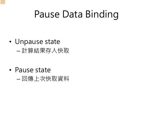 Pause Data Binding • Unpause state – 計算結果存入快取 • Pause state – 回傳上次快取資料