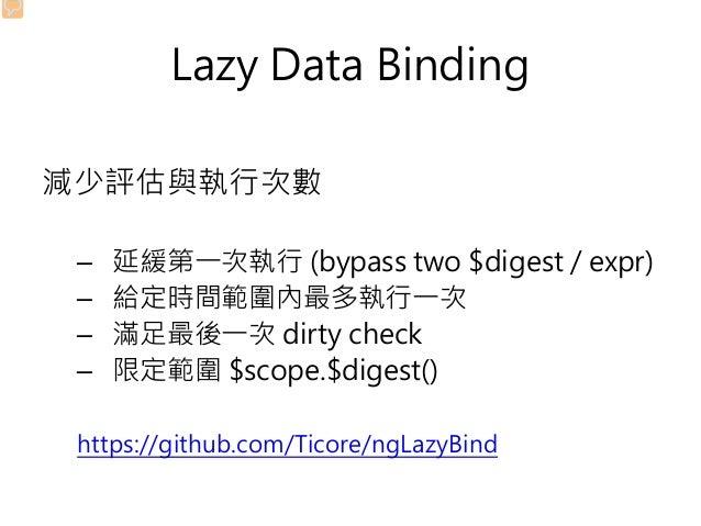 Lazy Data Binding 減少評估與執行次數 – 延緩第一次執行 (bypass two $digest / expr) – 給定時間範圍內最多執行一次 – 滿足最後一次 dirty check – 限定範圍 $scope.$dige...