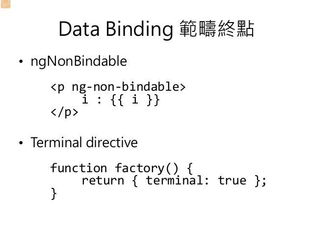 Data Binding 範疇終點 • ngNonBindable <p ng-non-bindable> i : {{ i }} </p> • Terminal directive function factory() { return { ...