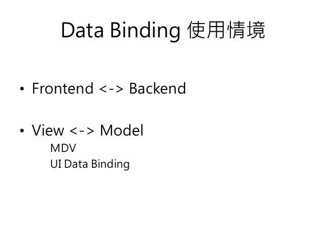 Data Binding 使用情境 • Frontend <-> Backend • View <-> Model MDV UI Data Binding
