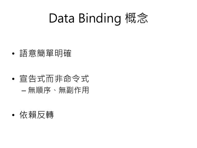 Data Binding 概念 • 語意簡單明確 • 宣告式而非命令式 – 無順序、無副作用 • 依賴反轉