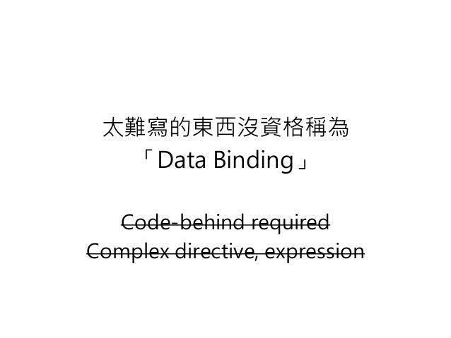 太難寫的東西沒資格稱為 「Data Binding」 Code-behind required Complex directive, expression