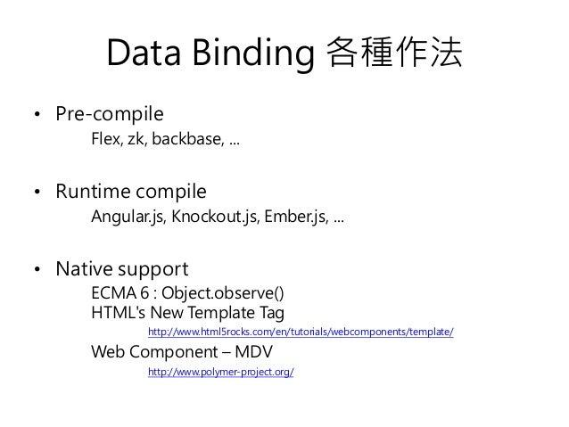 Data Binding 各種作法 • Pre-compile Flex, zk, backbase, ... • Runtime compile Angular.js, Knockout.js, Ember.js, ... • Native ...