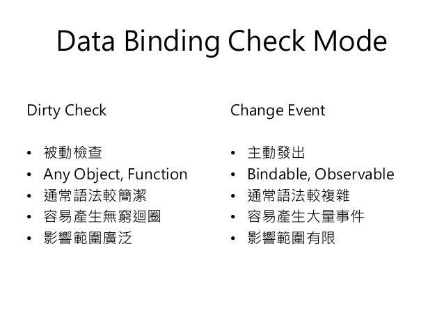 Data Binding Check Mode Dirty Check • 被動檢查 • Any Object, Function • 通常語法較簡潔 • 容易產生無窮迴圈 • 影響範圍廣泛 Change Event • 主動發出 • Bind...