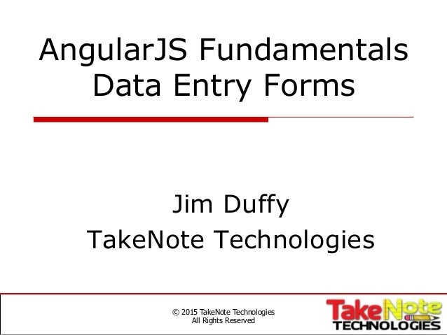 AngularJS Fundamentals Data Entry Forms Jim Duffy TakeNote Technologies © 2015 TakeNote Technologies All Rights Reserved